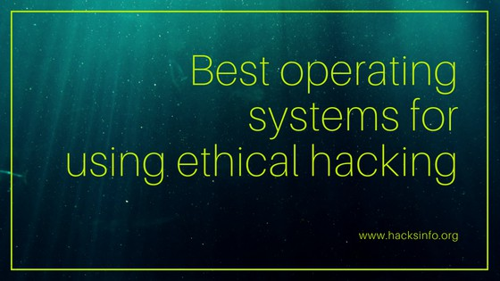 Best operating systems for using ethical hacking by Hacksinfo